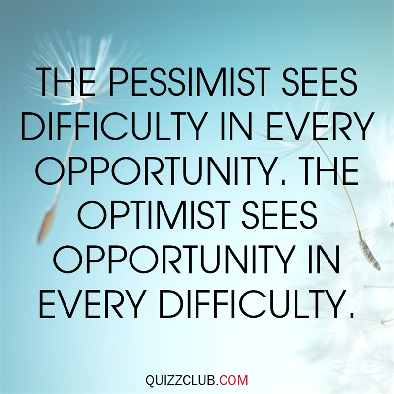 Society Story: A pessimist sees the difficulty in every opportunity; an optimist sees the opportunity in every difficulty.