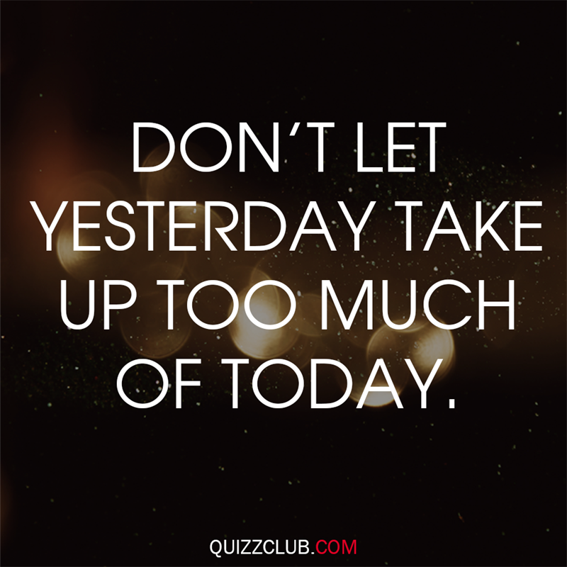Society Story: Don't let yesterday use up too much of today.