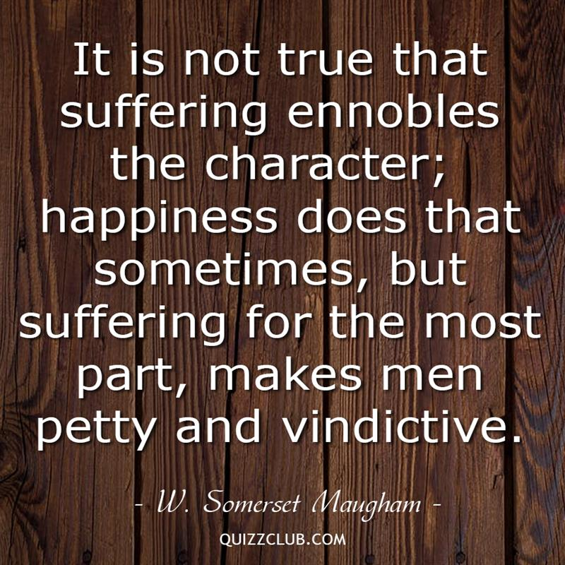 Culture Story: It is not true that suffering ennobles the character; happiness does that sometimes, but suffering for the most part, makes men petty and vindictive.