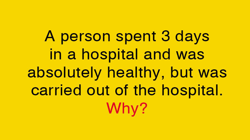 IQ Story: A person spent 3 days in a hospital and was absolutely healthy, but was carried out of the hospital. Why?