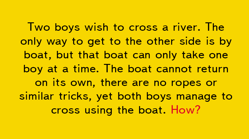 IQ Story: Two boys wish to cross a river. The only way to get to the other side is by boat, but that boat can only take one boy at a time. The boat cannot return on its own, there are no ropes or similar tricks, yet both boys manage to cross using the boat. How?