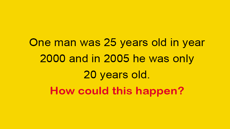 IQ Story: One man was 25 years old in year 2000 and in 2005 he was only 20 years old. How could this happen?