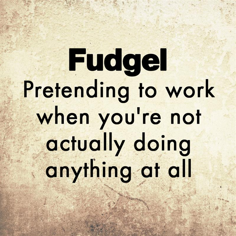 Culture Story: Fudgel - Pretending to work when you're not actually doing anything at all.