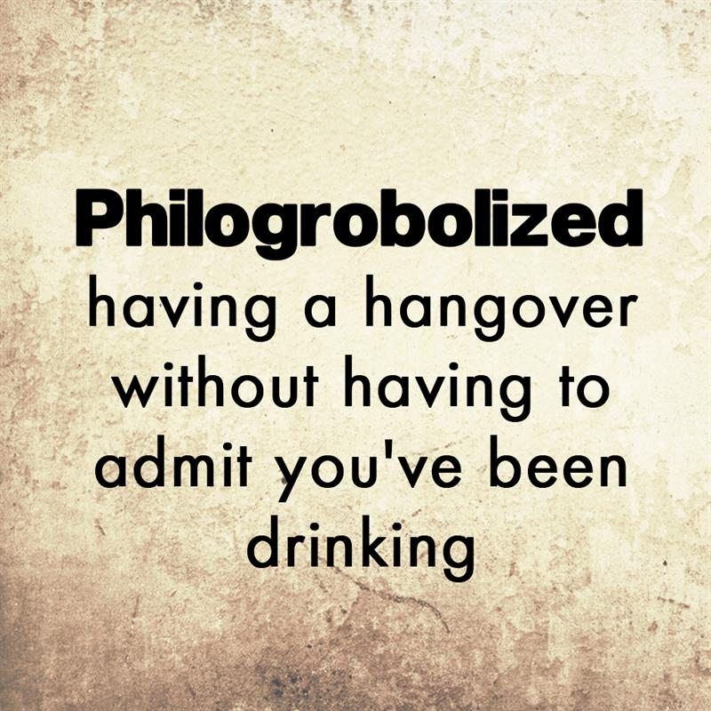 Culture Story: Philogrobolized - having a hangover without having to admit you've been drinking.