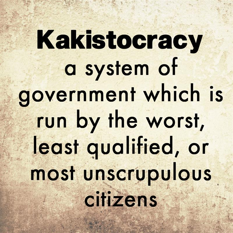 Culture Story: A kakistocracy is a system of government which is run by the worst, least qualified, or most unscrupulous citizens.