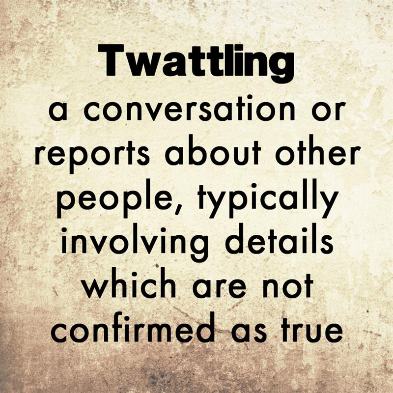 Culture Story: Twattling is a conversation or reports about other people, typically involving details which are not confirmed as true