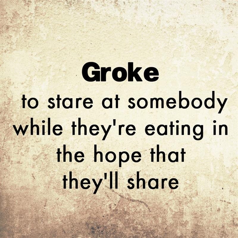 Culture Story: Groke - to stare at somebody while they're eating in the hope that they'll share