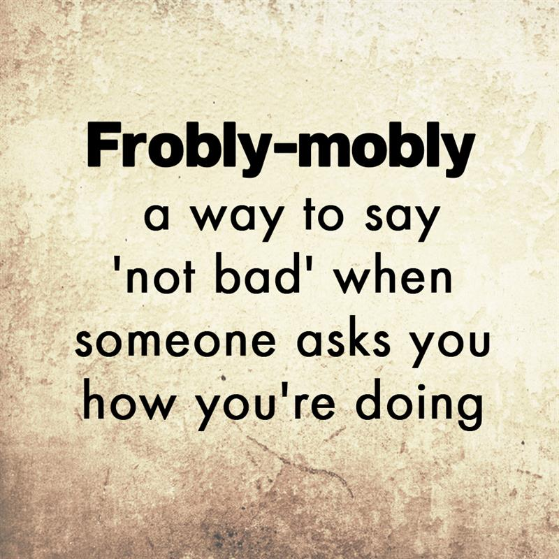 Culture Story: Frobly-mobly - a way to say 'not bad' when someone asks you how you're doing