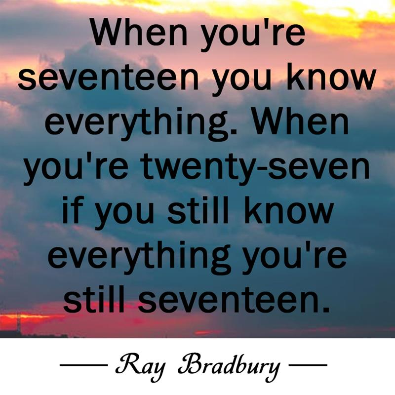 Culture Story: When you're seventeen you know everything. When you're twenty-seven if you still know everything you're still seventeen.