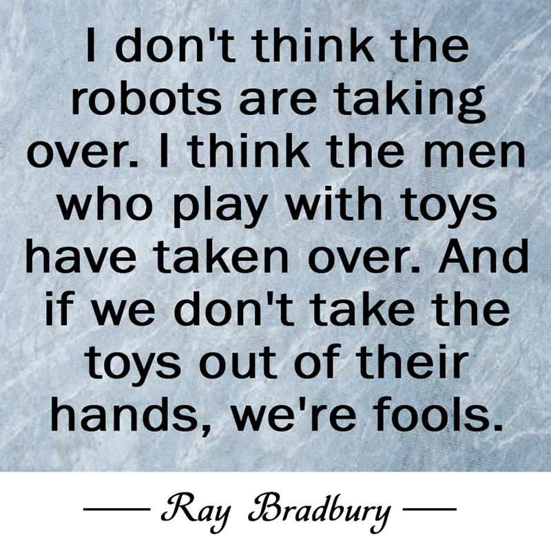 Culture Story: I don't think the robots are taking over. I think the men who play with toys have taken over. And if we don't take the toys out of their hands, we're fools.