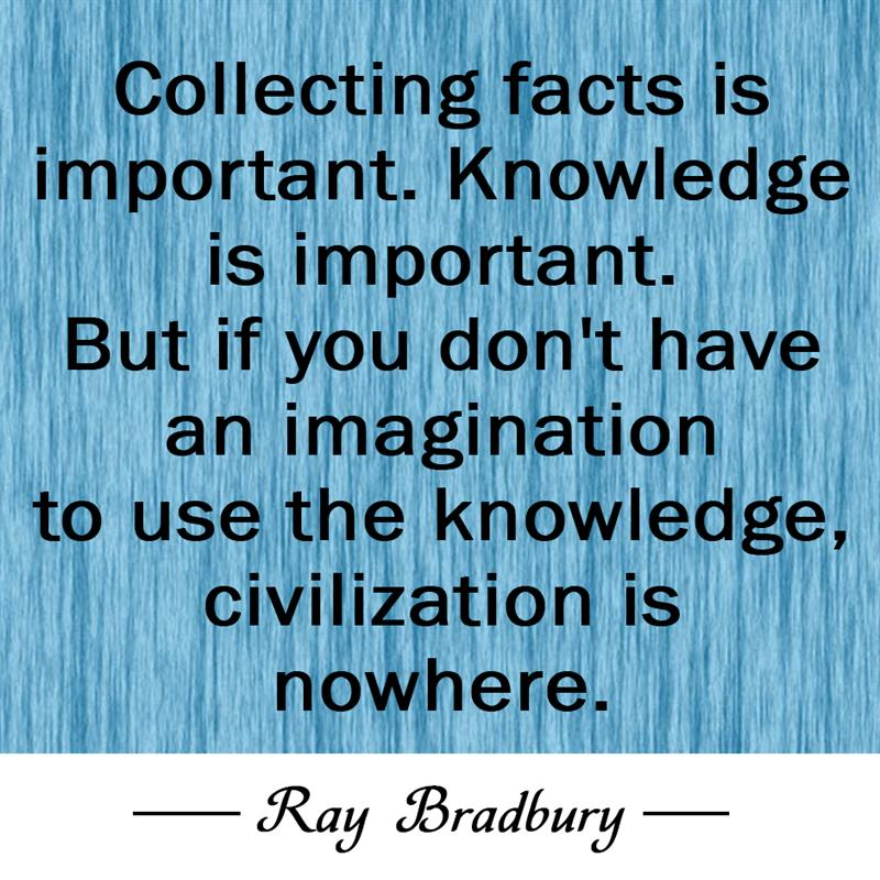 Culture Story: Collecting facts is important. Knowledge is important. But if you don't have an imagination to use the knowledge, civilization is nowhere.