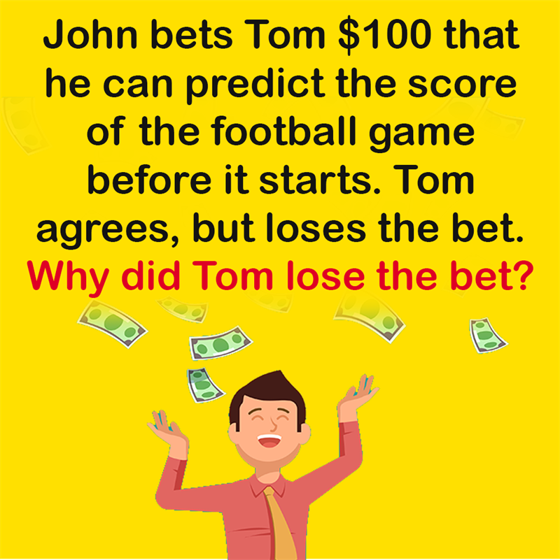 Science Story: John bets Tom $100 that he can predict the score of the football game before it starts. Tom agrees, but loses the bet. Why did Tom lose the bet?