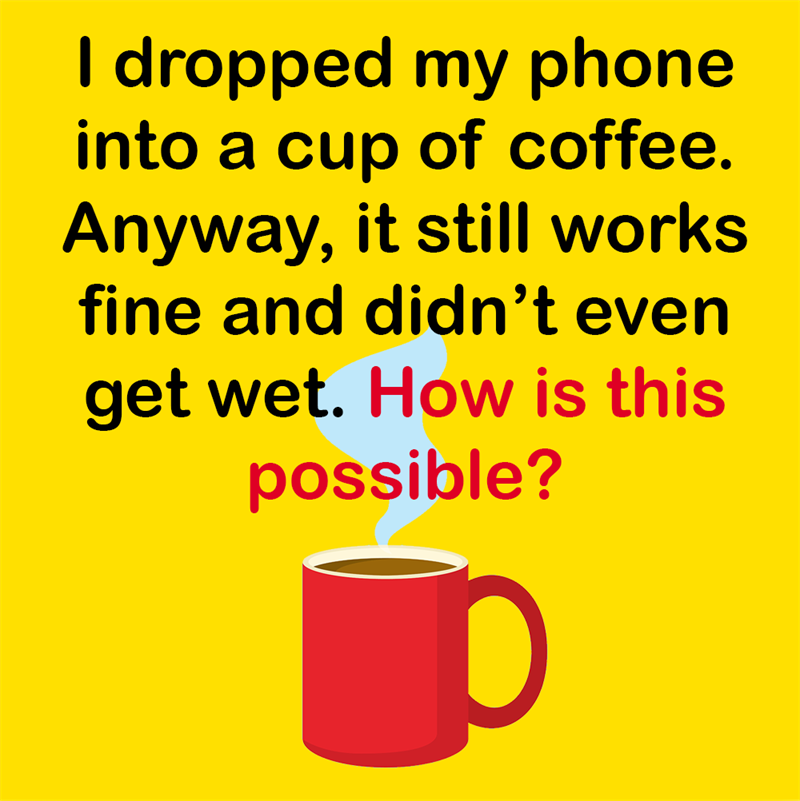 Science Story: I dropped my phone into a cup of coffee. Anyway, it still works fine and didn't even get wet. How is that possible?