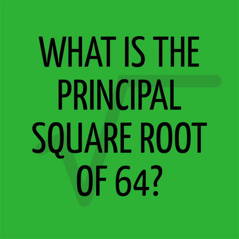 Science Story: What is the principal square root of 64?