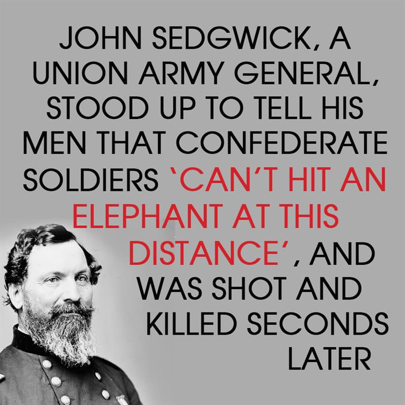 History Story: John Sedgwick, a Union Army general, stood up to tell his men that confederate soldiers couldn't hit an elephant at this distance, and was shot and killed seconds after