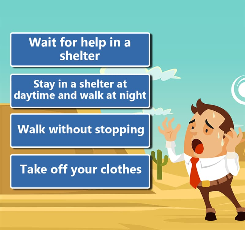 Society Story: 1. Wait for help in a shelter 2. Stay in a shelter at daytime and walk at night 3. Walk without stopping 4. Take off your clothes