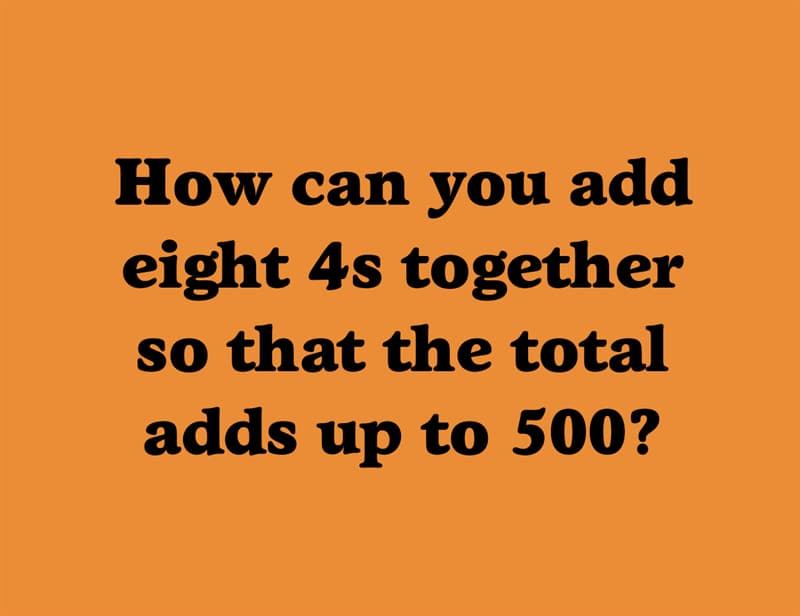 IQ Story: How can you add eight 4s together so that the total adds up to 500?