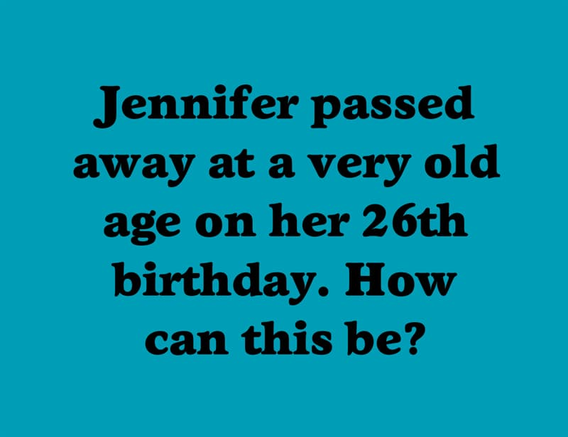 IQ Story: Jennifer passed away at a very old age on her 26th birthday. How can this be?