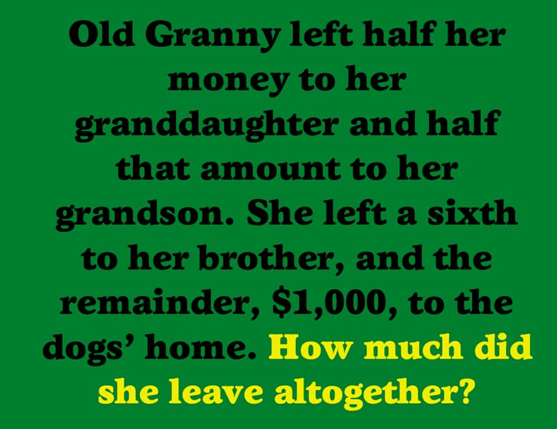 IQ Story: Old Granny left half her money to her granddaughter and half that amount to her grandson. She left a sixth to her brother, and the remainder, $1,000, to the dogs' home. How much did she leave altogether?