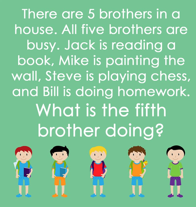 IQ Story: There are 5 brothers in a house. All five brothers are busy. Jack is reading a book, Mike is painting the wall, Steve is playing Chess, and Bill is doing homework. What is the fifth brother doing ?