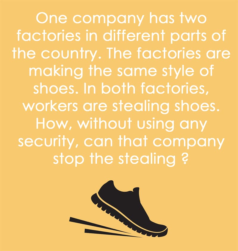 IQ Story: One company has two factories in different parts of the country. The factories  were making the same style of shoes. In both factories, workers were stealing shoes. How, without using any security, could that company stop the stealing ?