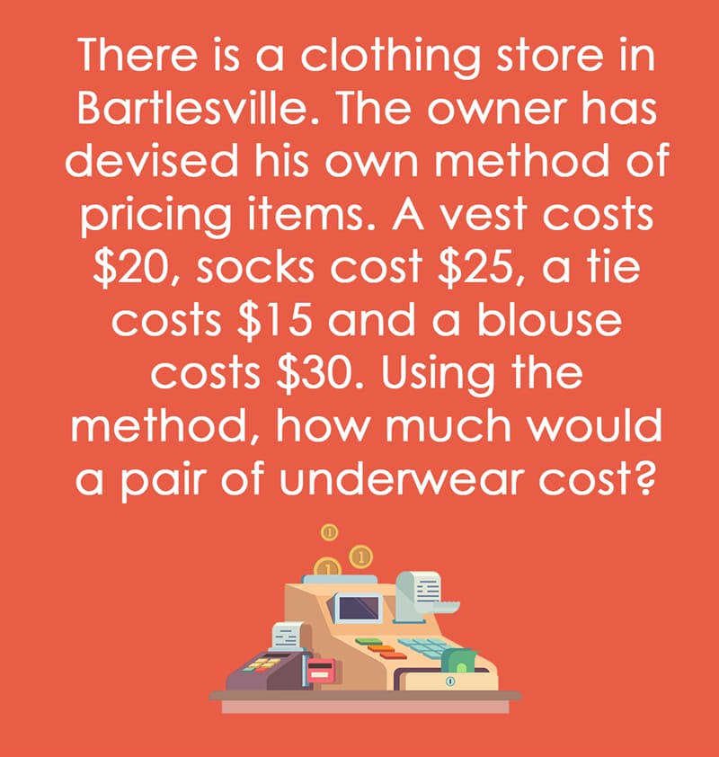 IQ Story: There is a clothing store in Bartlesville. The owner has devised his own method of pricing items. A vest costs $20, socks cost $25, a tie costs $15 and a blouse costs $30. Using the method, how much would a pair of underwear cost?