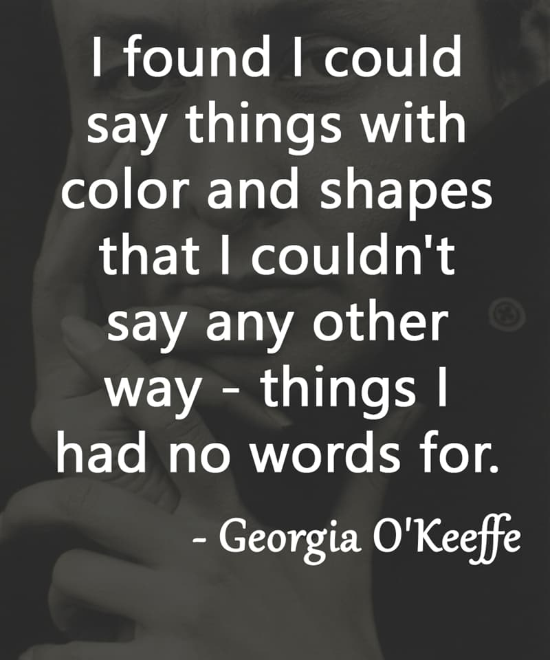 """Society Story: """"I found I could say things with color and shapes that I couldn't say any other way - things I had no words for."""" – Georgia O'Keeffe"""