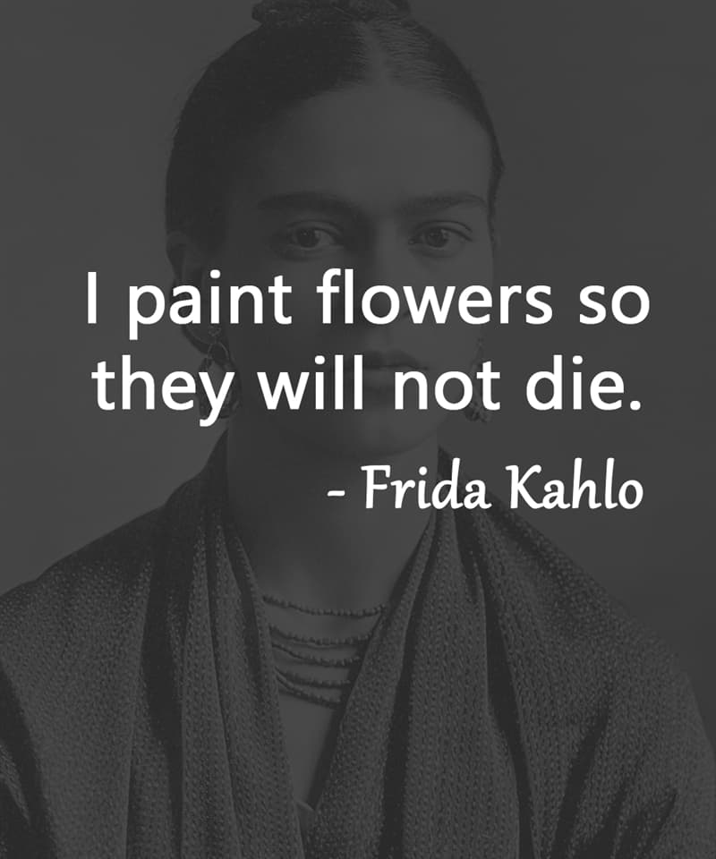 """Society Story: """"I paint flowers so they will not die."""" – Frida Kahlo"""