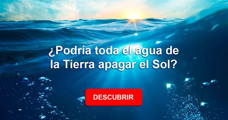 Сiencia Historia: ¿Podría toda el agua de la Tierra apagar el Sol?