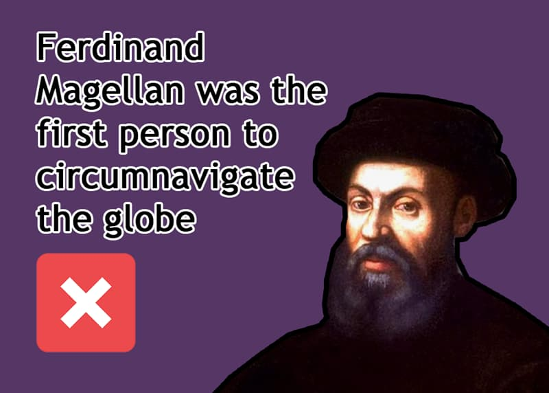 History Story: Ferdinand Magellan was the first person to circumnavigate the globe - FALSE