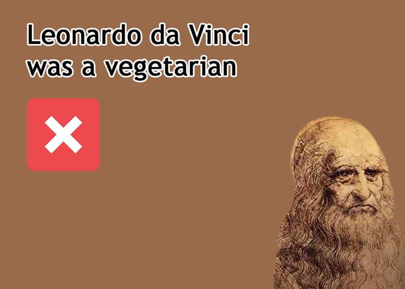 History Story: Leonardo da Vinci was a vegetarian - FALSE