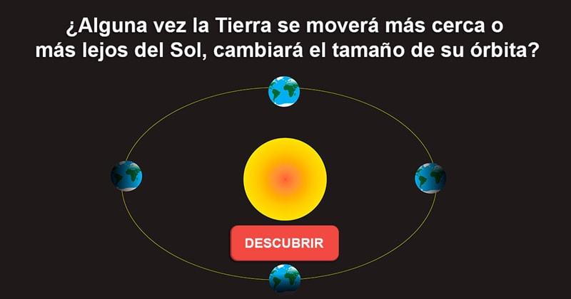 Geografía Historia: ¿Alguna vez la Tierra se moverá más cerca o más lejos del Sol, cambiará el tamaño de su órbita?