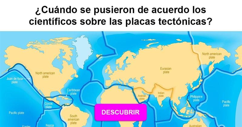 Geografía Historia: ¿Cuándo se pusieron de acuerdo los científicos sobre las placas tectónicas?
