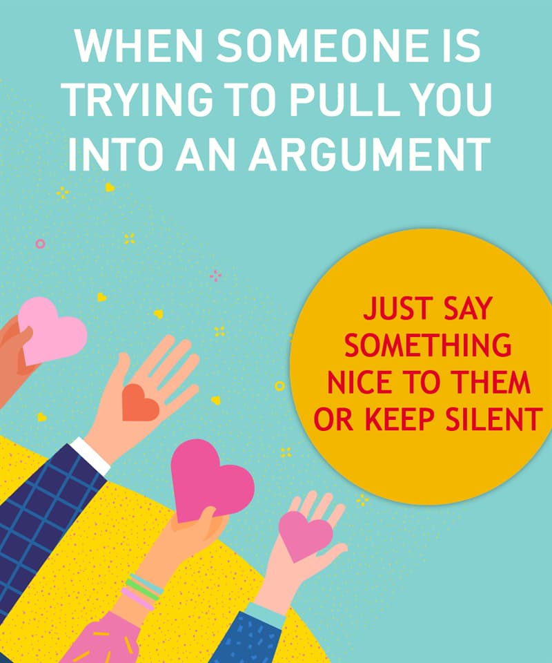 Society Story: When someone is trying to pull you into an argument  Just say something nice to them or keep silent