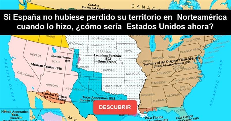 Geografía Historia: Si España no hubiese perdido su territorio en Norteamérica cuando lo hizo, ¿cómo sería Estados Unidos ahora?