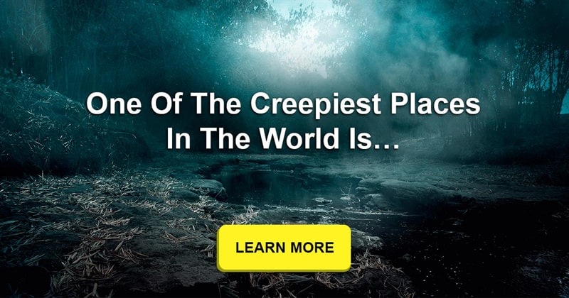 Geography Story: What is the creepiest and most terrifying place in the world?