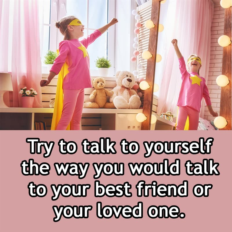 Society Story: Try to talk to yourself the way you would talk to your best friend or your loved one.