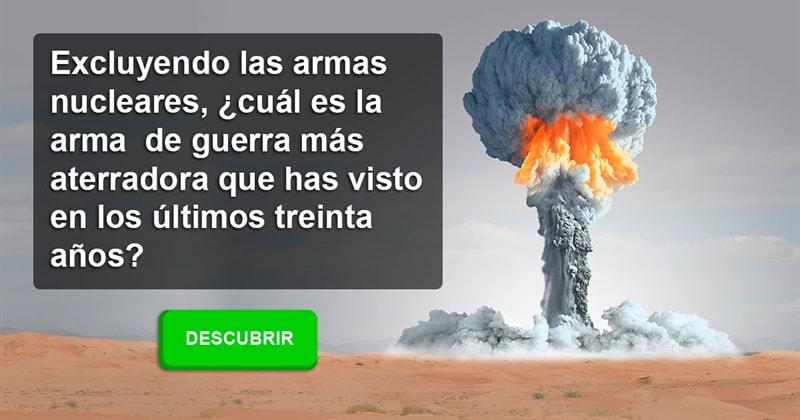 Сiencia Historia: Excluyendo las armas nucleares, ¿cuál es la arma de guerra más aterradora que has visto en los últimos treinta años?