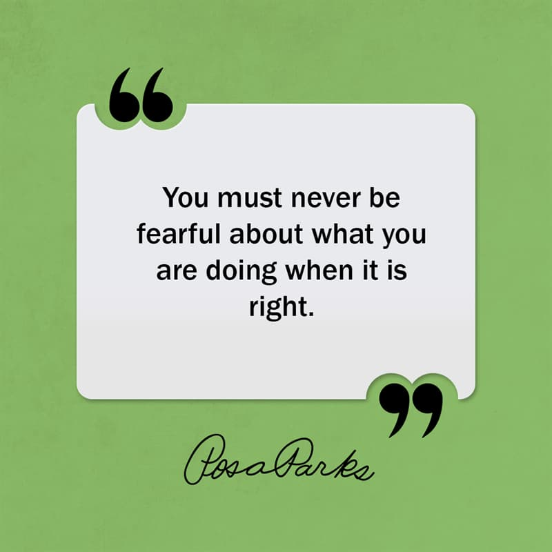 Society Story: You must never be fearful about what you are doing when it is right.