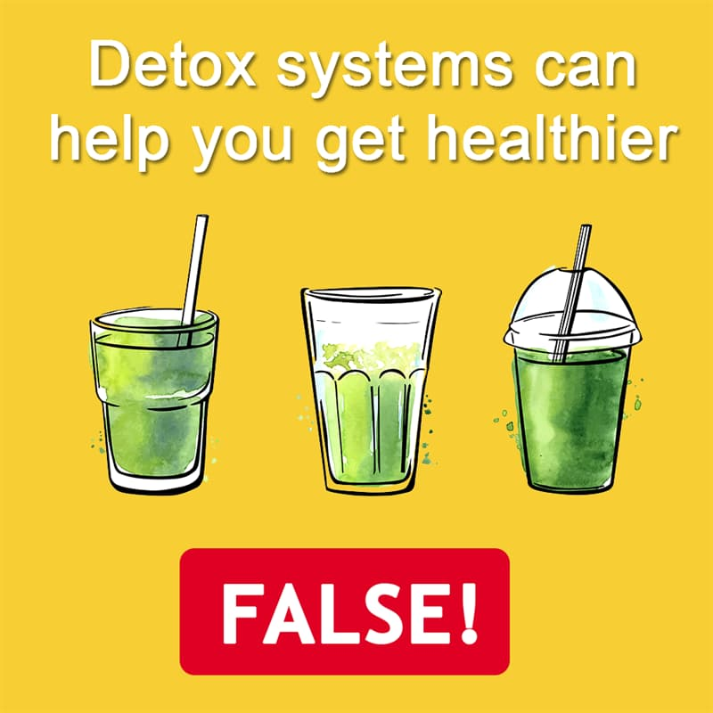 Science Story: Detox systems can help you get healthier - FALSE! Detoxing with special drinks and pills is very popular now, but it's just a pseudo-medical concept.