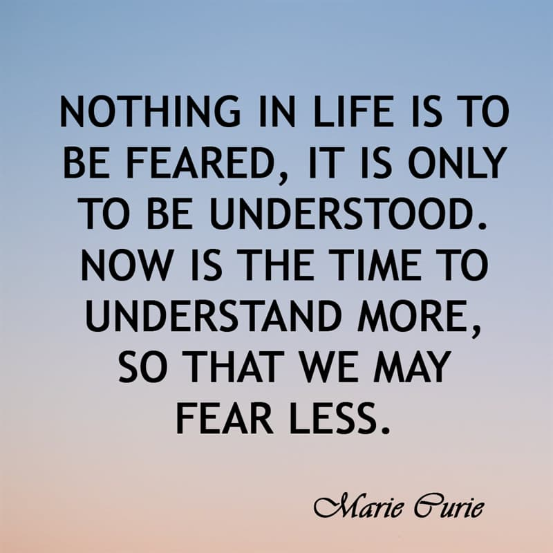 Society Story: Nothing in life is to be feared, it is only to be understood. Now is the time to understand more, so that we may fear less.