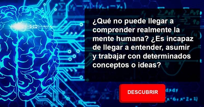 Сiencia Historia: ¿Qué no puede llegar a comprender realmente la mente humana? ¿Es incapaz de llegar a entender, asumir y trabajar con determinados conceptos o ideas?