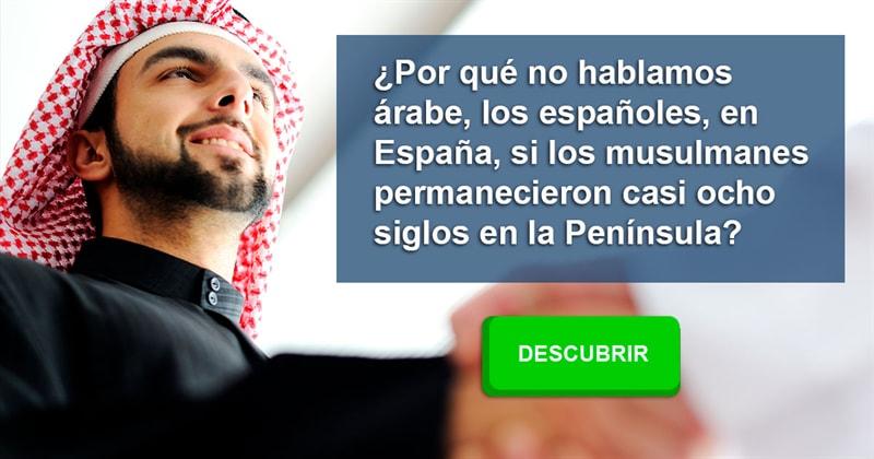 Historia Historia: ¿Por qué no hablamos árabe, los españoles, en España, si los musulmanes permanecieron casi ocho siglos en la Península?