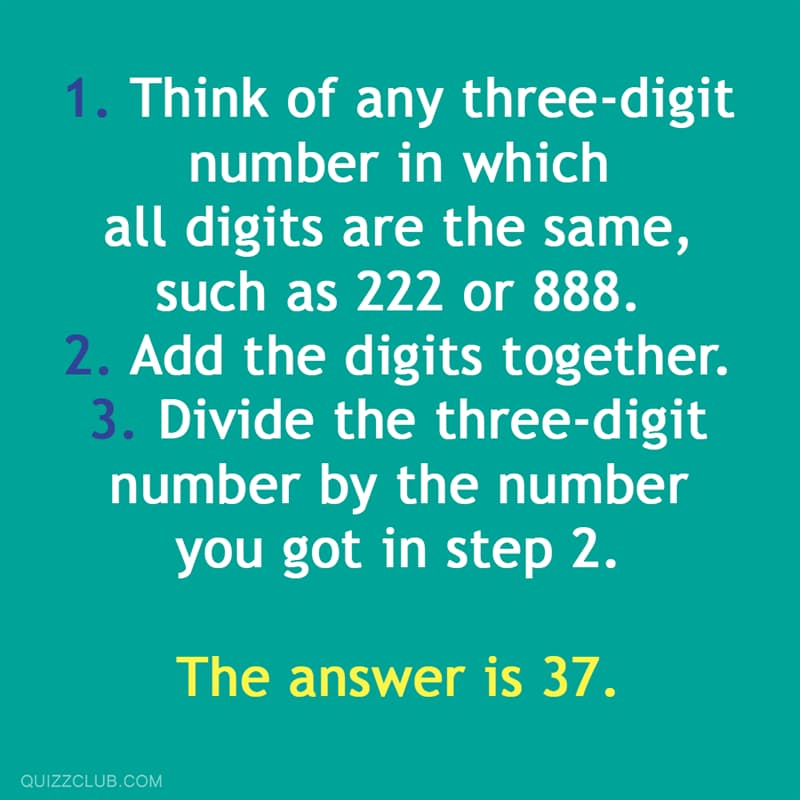 Science Story: Think of any three-digit number in which each of the digits is the same, such as 222 or 888. Add the digits together. Divide the three digit number by this number. The answer is 37.
