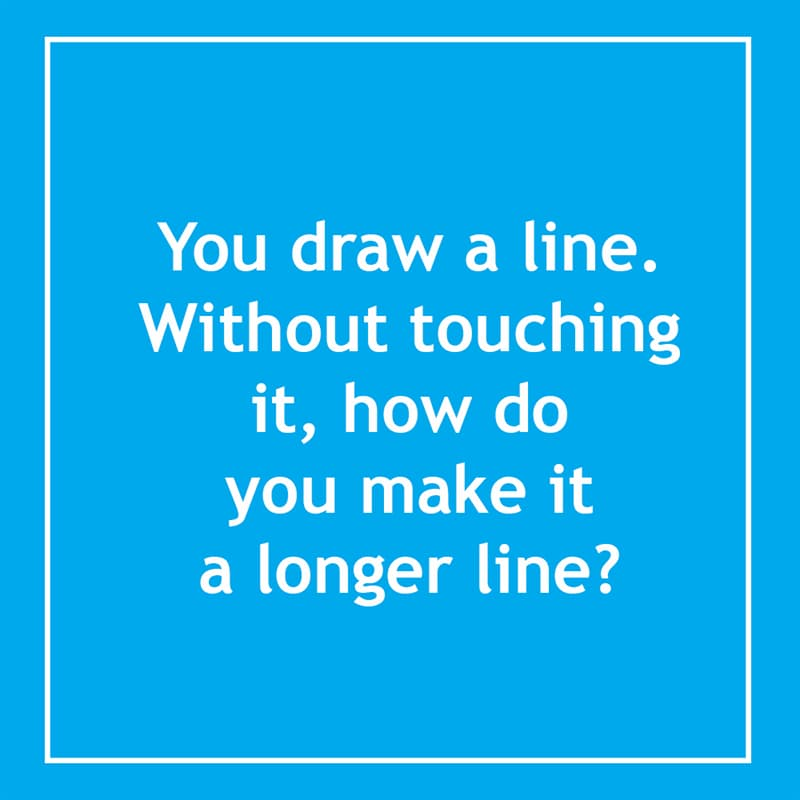 IQ Story: You draw a line. Without touching it, how do you make it a longer line? 10 short riddles most people will find confusing