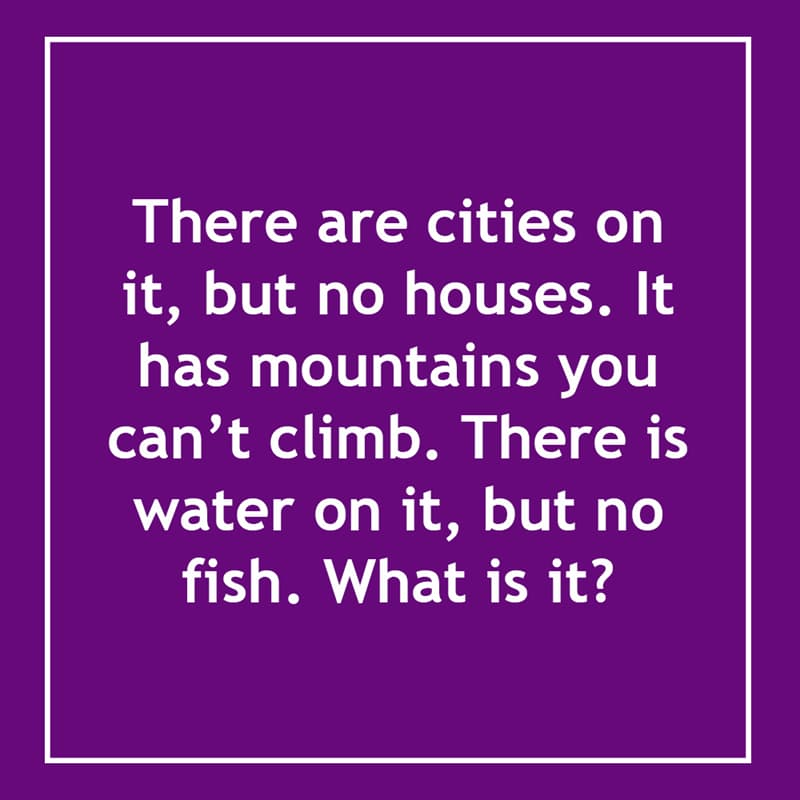 IQ Story: It has cities, but no houses. It has mountains you can't climb. It has water, but no fish.What is it? 10 short riddles most people will find confusing
