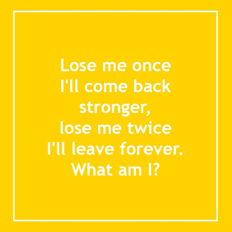 IQ Story: Lose me once i'll come back stronger, lose me twice i'll leave forever, what am I? 10 short riddles most people will find confusing