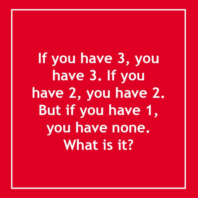 IQ Story: If you have 3, you have 3. If you have 2, you have 2. But if you have 1, you have none. What is it? 10 short riddles most people will find confusing