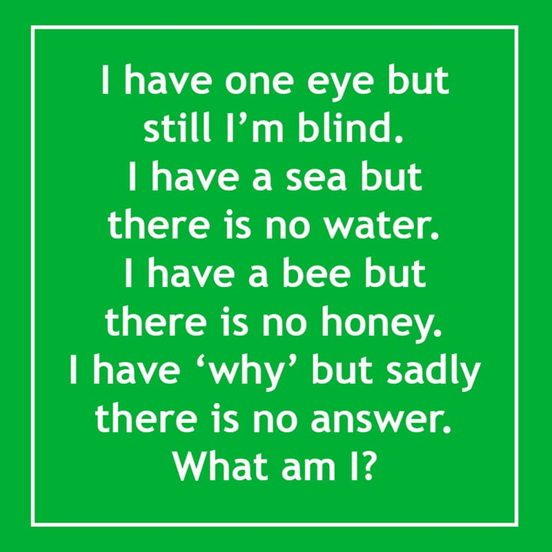 IQ Story: I have one eye but still I'm blind. I have a sea but there is no water. I have a bee but there is no honey.  Moreover, I have why but sadly there is no answer. 10 short riddles most people will find confusing