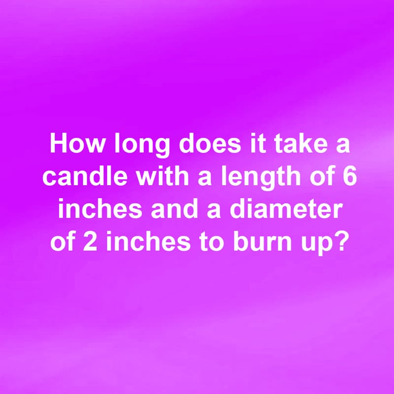 IQ Story: How long does it take a candle with a length of 6 inches and a diameter of 2 inches to burn up?